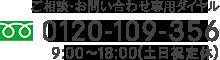 ご相談・お問い合わせ専用ダイヤル 0120-109-356 9:00〜18:00(土日祝定休)